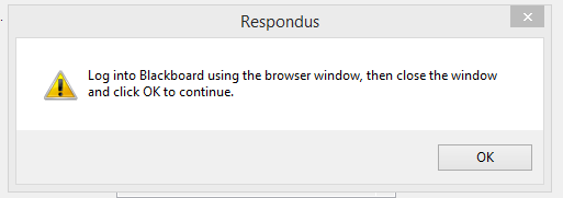 Respondus Publish Wizard message indicating to Log into Blackboard using the browser window, then close the window and click OK to continue.