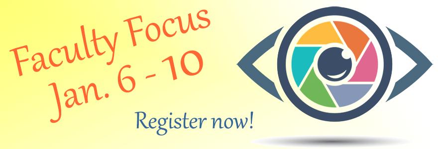 Faculty  Focus, Jan. 6 - 10, Register now!